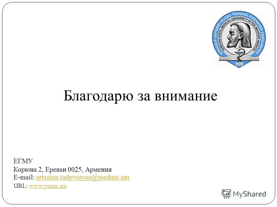 Благодарю за внимание ЕГМУ Корюна 2, Ереван 0025, Армения E-mail: artashes.tadevosyan@meduni.amartashes.tadevosyan@meduni.am URL: www.ysmu.amwww.ysmu.am