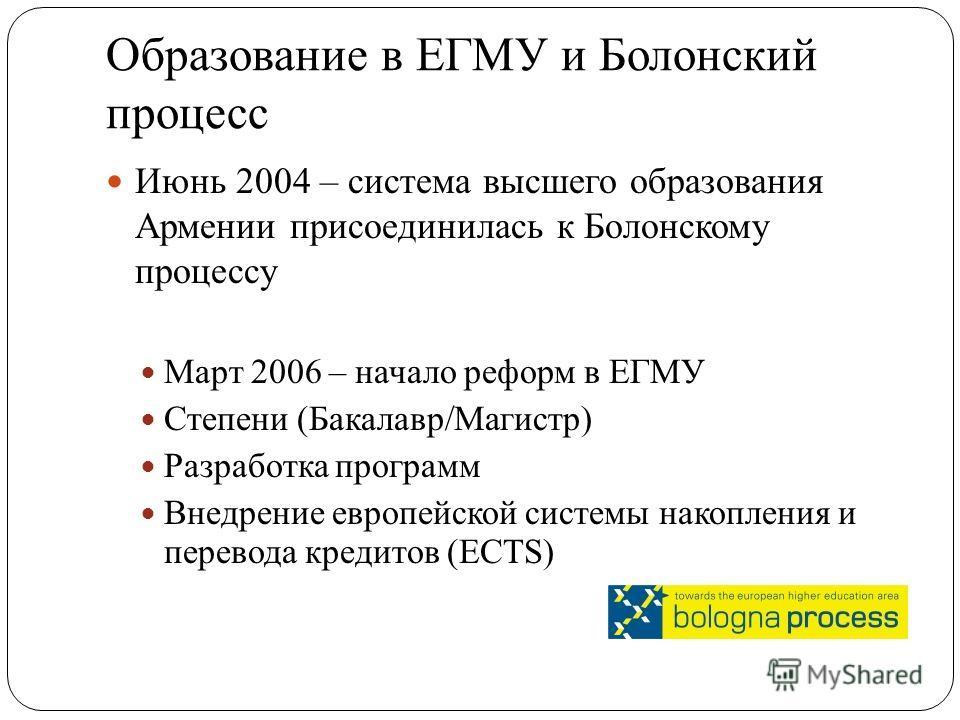 Образование в ЕГМУ и Болонский процесс Июнь 2004 – система высшего образования Армении присоединилась к Болонскому процессу Март 2006 – начало реформ в ЕГМУ Степени (Бакалавр/Магистр) Разработка программ Внедрение европейской системы накопления и пер