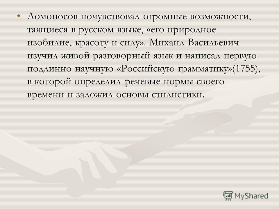 Ломоносов почувствовал огромные возможности, таящиеся в русском языке, «его природное изобилие, красоту и силу». Михаил Васильевич изучил живой разговорный язык и написал первую подлинно научную «Российскую грамматику»(1755), в которой определил рече