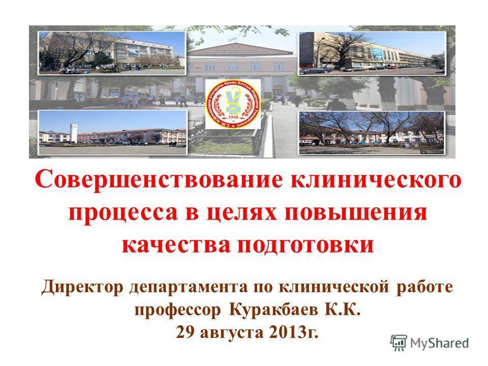 Директор департамента по клинической работе профессор Куракбаев К.К. 29 августа 2013г. Совершенствование клинического процесса в целях повышения качества подготовки