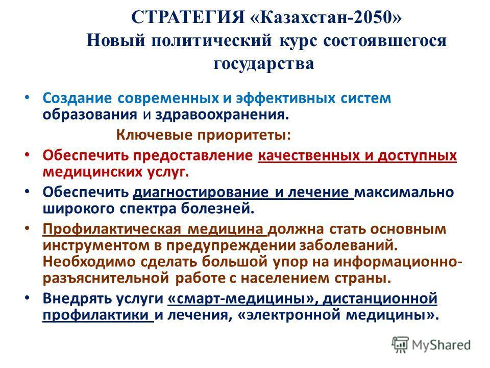 СТРАТЕГИЯ «Казахстан-2050» Новый политический курс состоявшегося государства Создание современных и эффективных систем образования и здравоохранения. Ключевые приоритеты: Обеспечить предоставление качественных и доступных медицинских услуг. Обеспечит