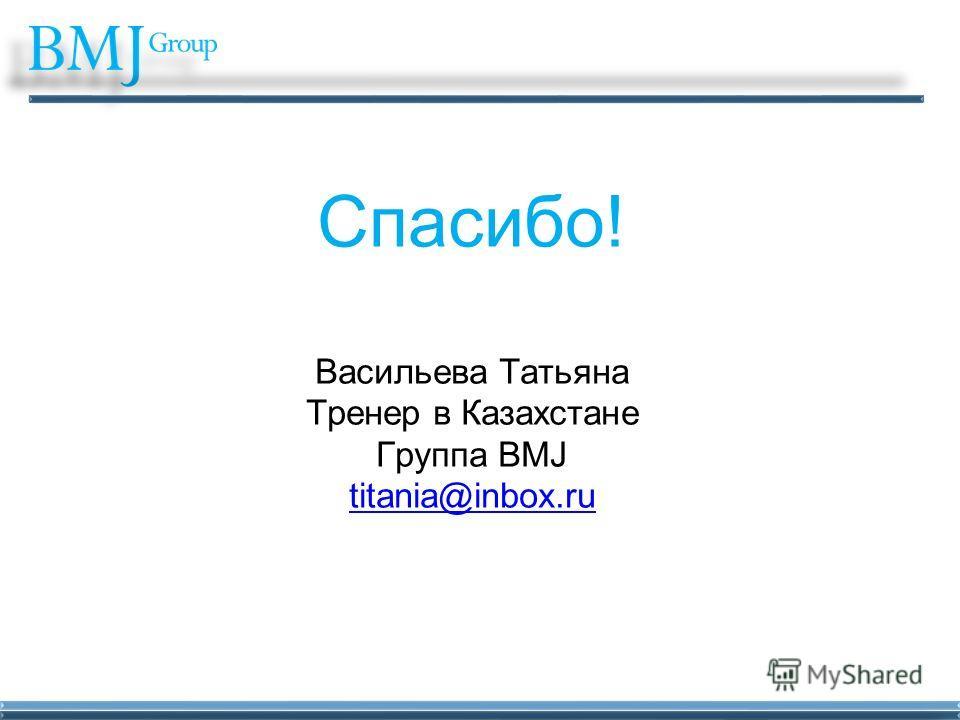 Спасибо! Васильева Татьяна Тренер в Казахстане Группа BMJ titania@inbox.ru titania@inbox.ru