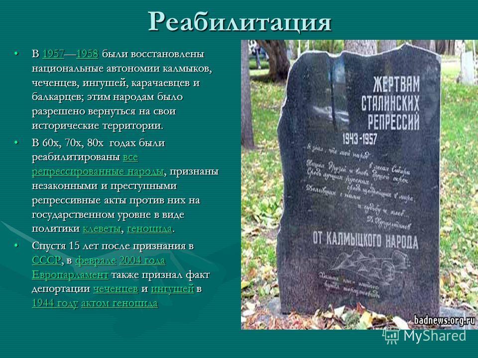 Реабилитация В 19571958 были восстановлены национальные автономии калмыков, чеченцев, ингушей, карачаевцев и балкарцев; этим народам было разрешено вернуться на свои исторические территории.В 19571958 были восстановлены национальные автономии калмыко