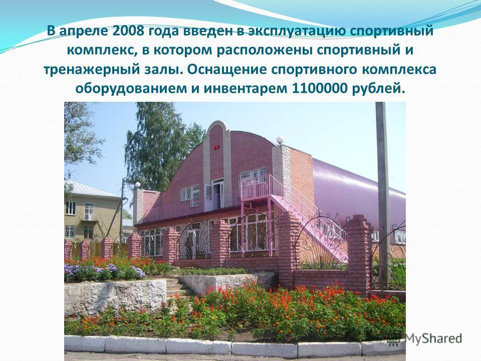 В апреле 2008 года введен в эксплуатацию спортивный комплекс, в котором расположены спортивный и тренажерный залы. Оснащение спортивного комплекса оборудованием и инвентарем 1100000 рублей.