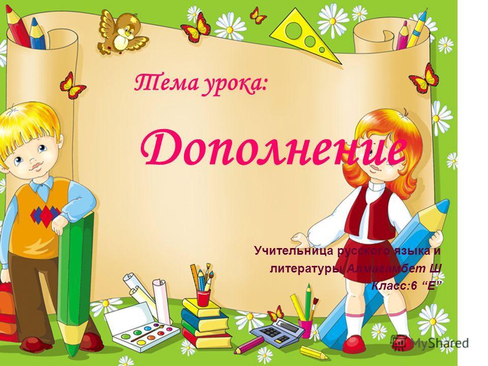 Тема урока: Дополнение Учительница русского языка и литературы Алмагамбет Ш Класс:6 Е