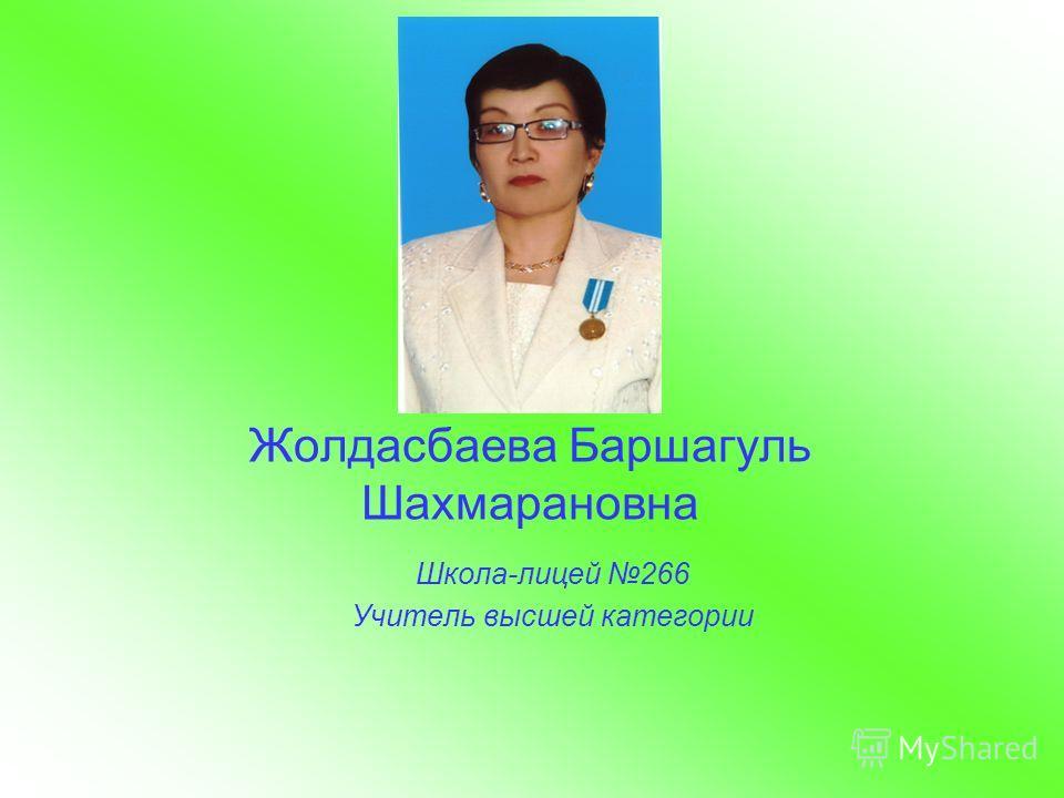 Жолдасбаева Баршагуль Шахмарановна Школа-лицей 266 Учитель высшей категории