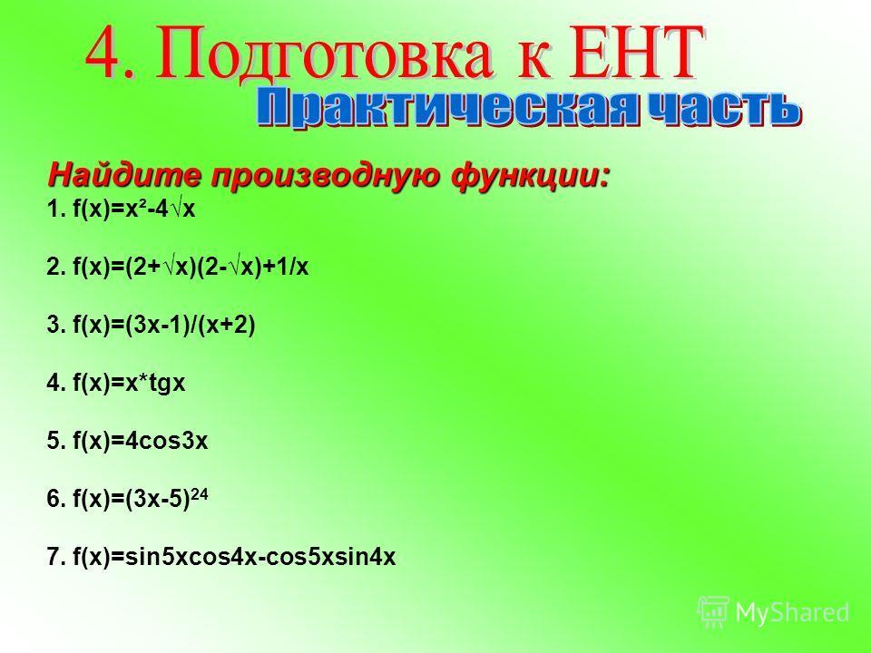Найдите производную функции: 1. f(x)=x²-4x 2. f(x)=(2+x)(2-x)+1/x 3. f(x)=(3х-1)/(х+2) 4. f(x)=х*tgx 5. f(x)=4cos3x 6. f(x)=(3x-5) 24 7. f(x)=sin5xcos4x-cos5xsin4x