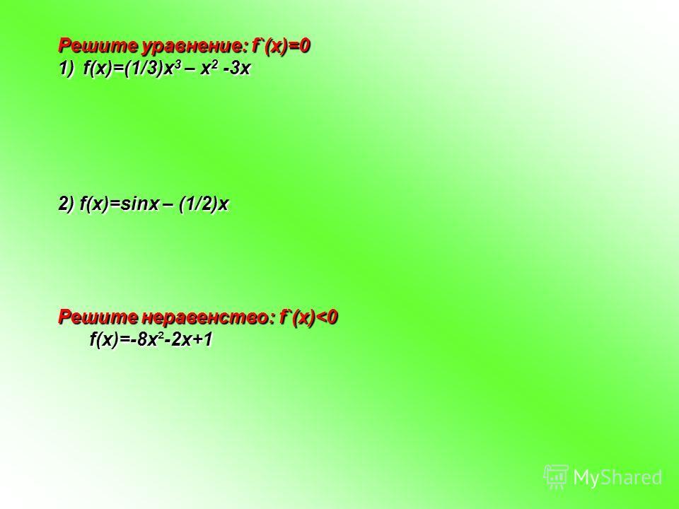Решите уравнение: f`(x)=0 1)f(x)=(1/3)x 3 – x 2 -3x 2) f(x)=sinx – (1/2)x Решите неравенство: f`(x)