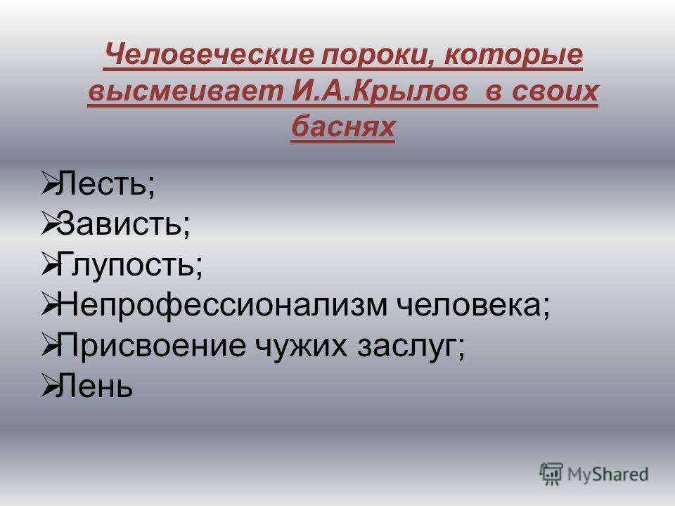 Человеческие пороки, которые высмеивает И.А.Крылов в своих баснях Лесть; Зависть; Глупость; Непрофессионализм человека; Присвоение чужих заслуг; Лень