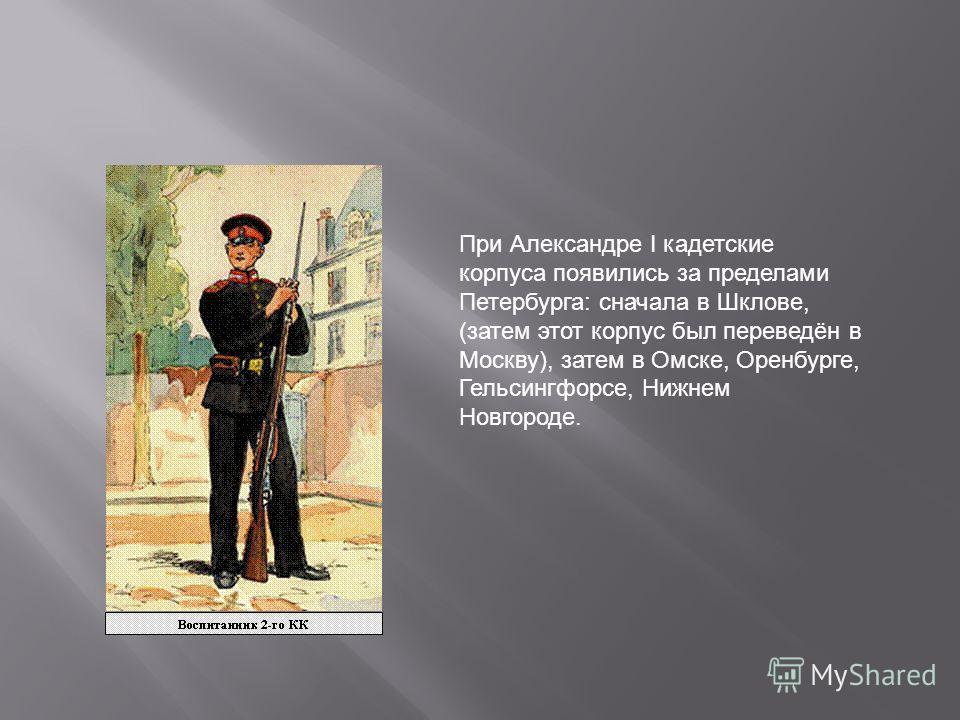 При Александре I кадетские корпуса появились за пределами Петербурга: сначала в Шклове, (затем этот корпус был переведён в Москву), затем в Омске, Оренбурге, Гельсингфорсе, Нижнем Новгороде.