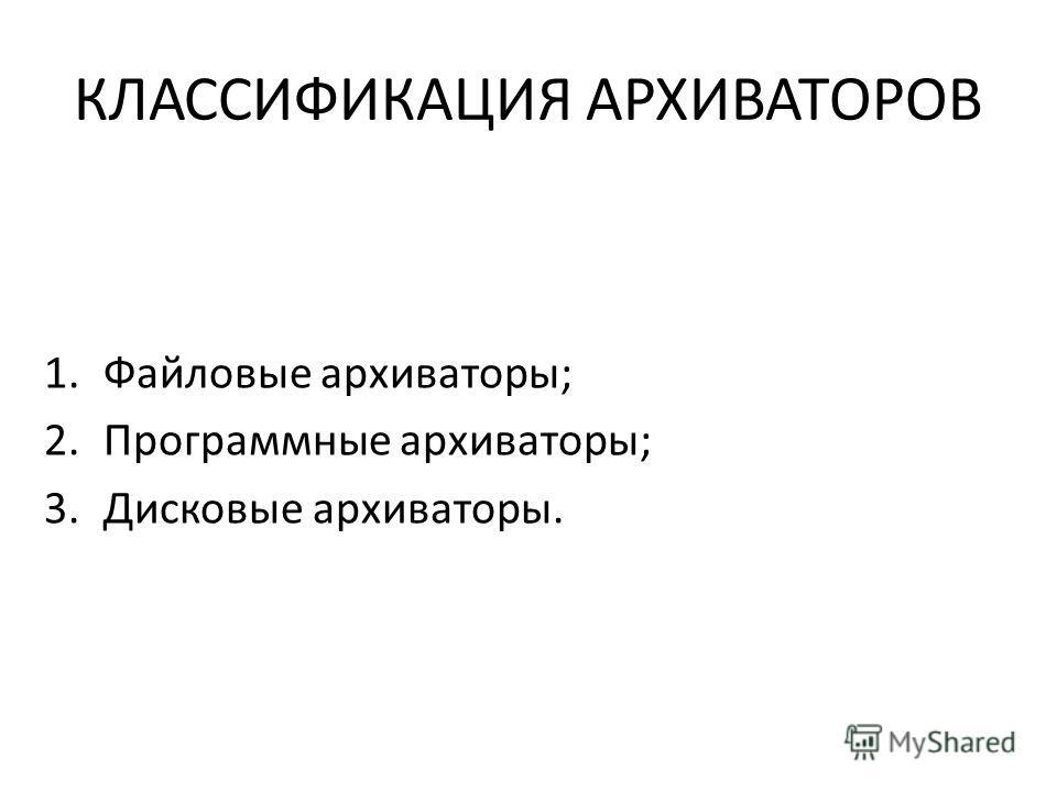 КЛАССИФИКАЦИЯ АРХИВАТОРОВ 1.Файловые архиваторы; 2.Программные архиваторы; 3.Дисковые архиваторы.