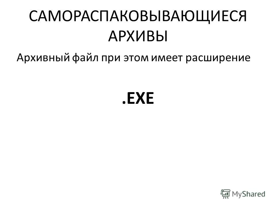 САМОРАСПАКОВЫВАЮЩИЕСЯ АРХИВЫ Архивный файл при этом имеет расширение.EXE