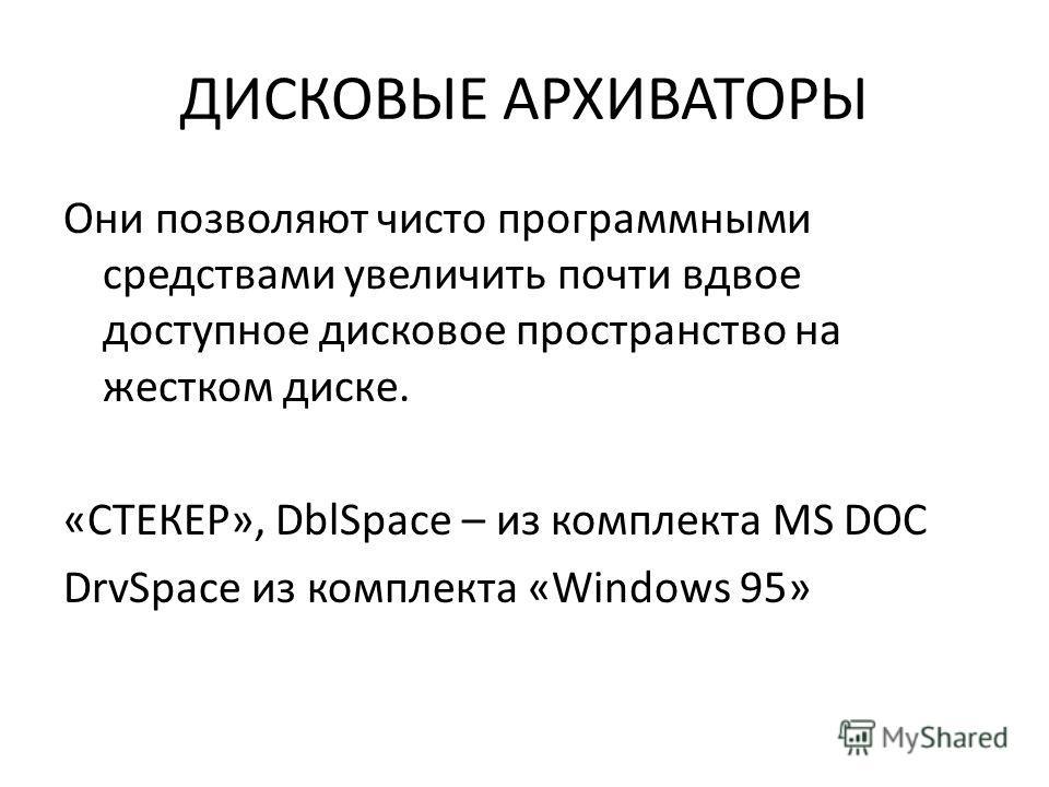 ДИСКОВЫЕ АРХИВАТОРЫ Они позволяют чисто программными средствами увеличить почти вдвое доступное дисковое пространство на жестком диске. «СТЕКЕР», DblSpace – из комплекта MS DOC DrvSpace из комплекта «Windows 95»
