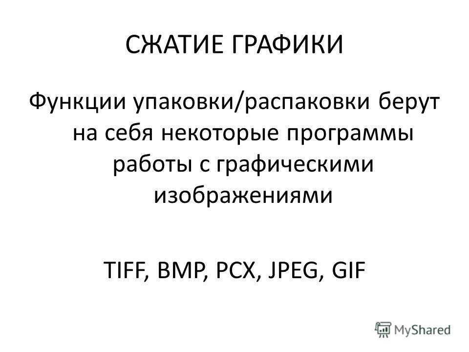СЖАТИЕ ГРАФИКИ Функции упаковки/распаковки берут на себя некоторые программы работы с графическими изображениями TIFF, BMP, PCX, JPEG, GIF