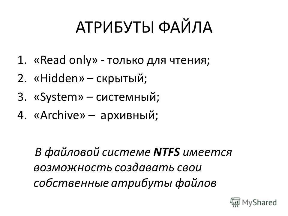 АТРИБУТЫ ФАЙЛА 1.«Read only» - только для чтения; 2.«Hidden» – скрытый; 3.«System» – системный; 4.«Archive» – архивный; В файловой системе NTFS имеется возможность создавать свои собственные атрибуты файлов