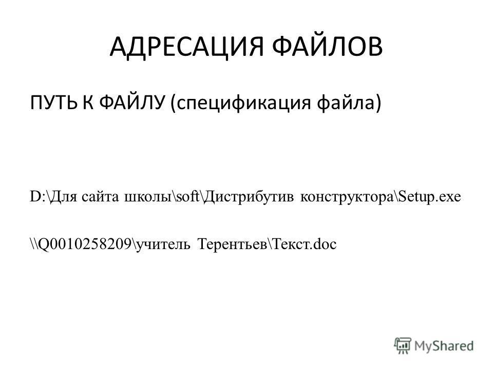 АДРЕСАЦИЯ ФАЙЛОВ ПУТЬ К ФАЙЛУ (спецификация файла) D:\Для сайта школы\soft\Дистрибутив конструктора\Setup.exe \\Q0010258209\учитель Терентьев\Текст.doc