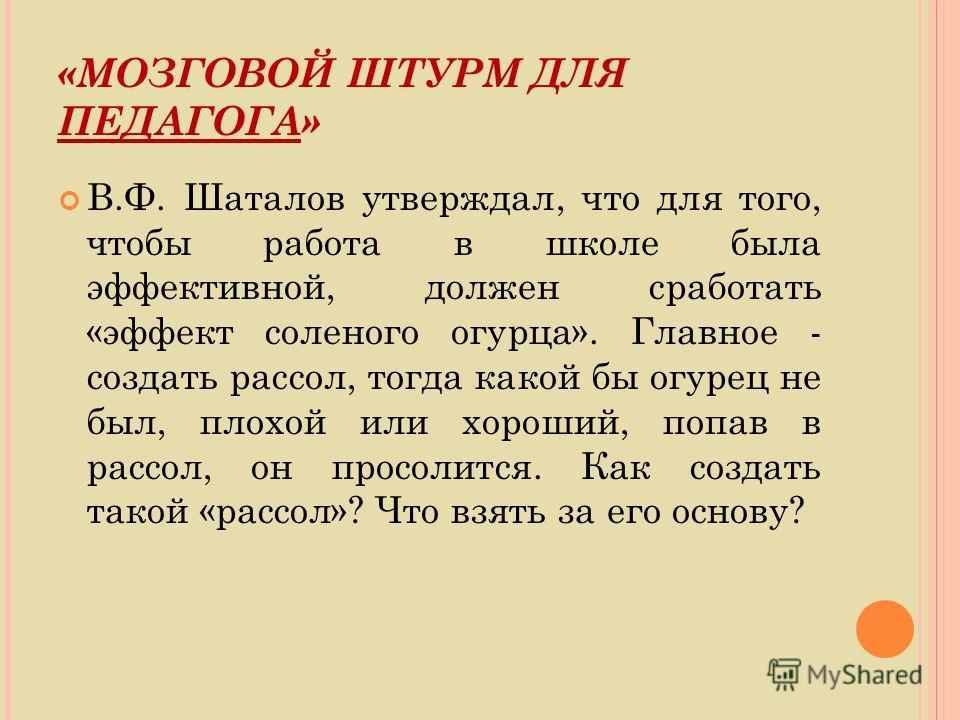 «МОЗГОВОЙ ШТУРМ ДЛЯ ПЕДАГОГА» В.Ф. Шаталов утверждал, что для того, чтобы работа в школе была эффективной, должен сработать «эффект соленого огурца». Главное - создать рассол, тогда какой бы огурец не был, плохой или хороший, попав в рассол, он просо