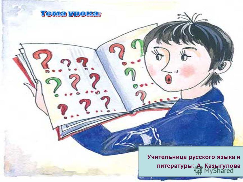 Учительница русского языка и литературы: А. Казыгулова