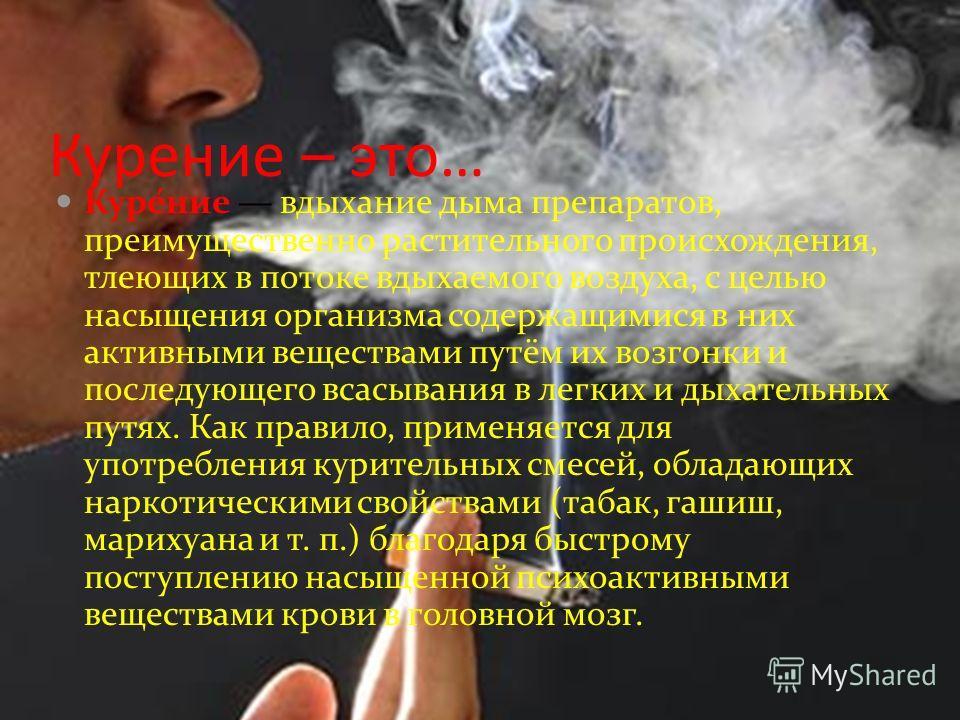 Курение – это… Куре́ние вдыхание дыма препаратов, преимущественно растительного происхождения, тлеющих в потоке вдыхаемого воздуха, с целью насыщения организма содержащимися в них активными веществами путём их возгонки и последующего всасывания в лег