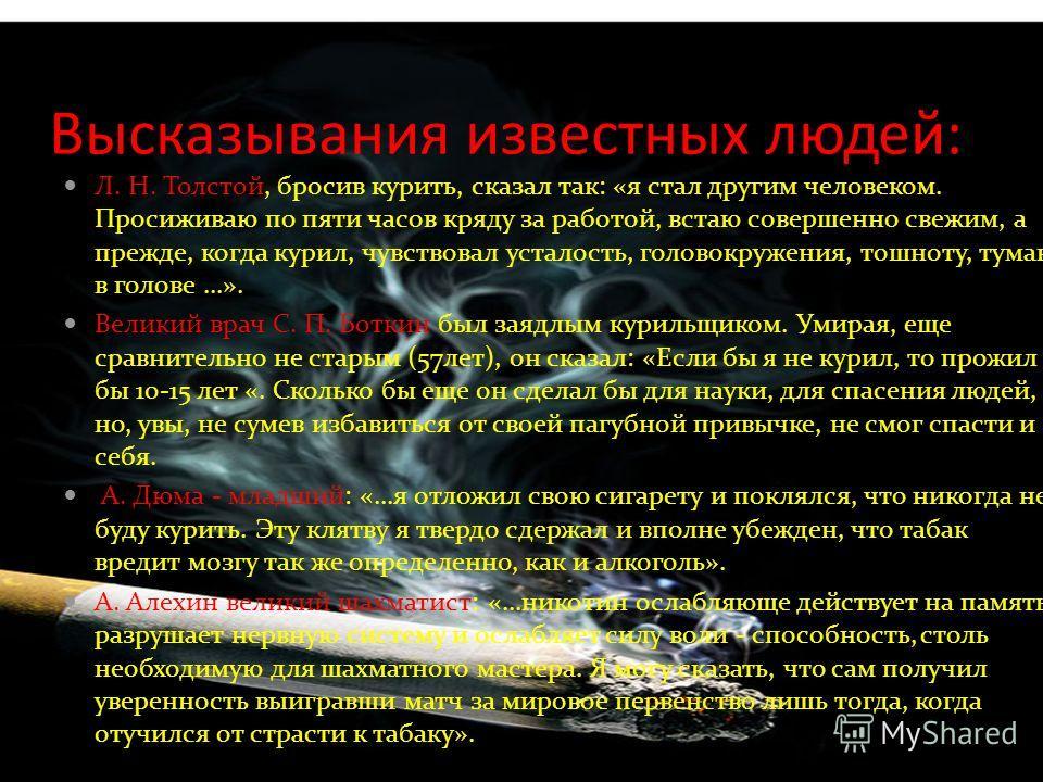 Высказывания известных людей: Л. Н. Толстой, бросив курить, сказал так: «я стал другим человеком. Просиживаю по пяти часов кряду за работой, встаю совершенно свежим, а прежде, когда курил, чувствовал усталость, головокружения, тошноту, туман в голове