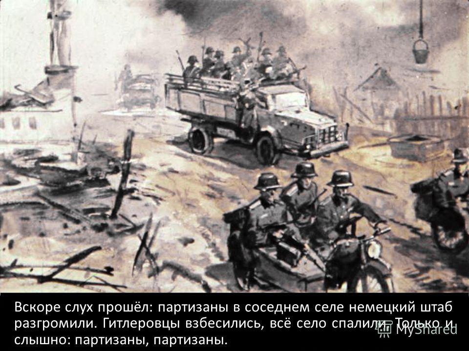 Вскоре слух прошёл: партизаны в соседнем селе немецкий штаб разгромили. Гитлеровцы взбесились, всё село спалили. Только и слышно: партизаны, партизаны.