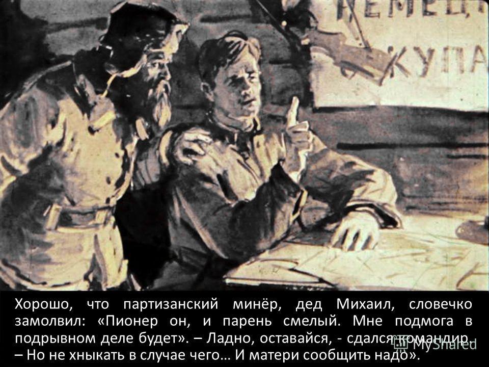 Хорошо, что партизанский минёр, дед Михаил, словечко замолвил: «Пионер он, и парень смелый. Мне подмога в подрывном деле будет». – Ладно, оставайся, - сдался командир. – Но не хныкать в случае чего… И матери сообщить надо».