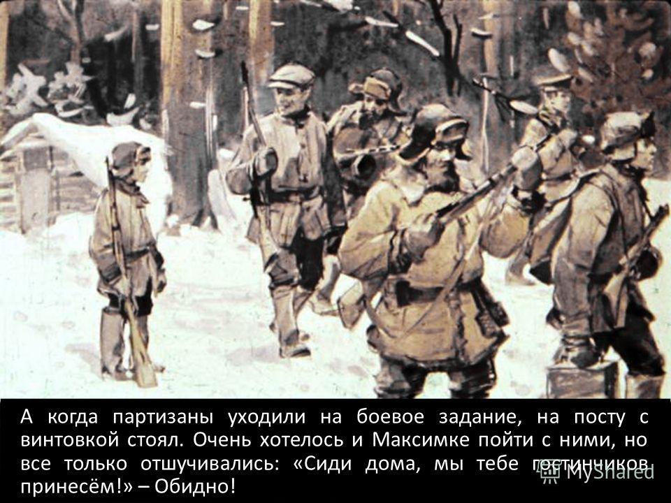 А когда партизаны уходили на боевое задание, на посту с винтовкой стоял. Очень хотелось и Максимке пойти с ними, но все только отшучивались: «Сиди дома, мы тебе гостинчиков принесём!» – Обидно!
