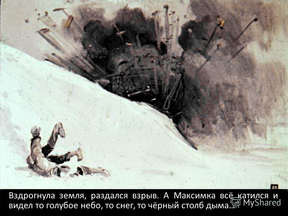 Вздрогнула земля, раздался взрыв. А Максимка всё катился и видел то голубое небо, то снег, то чёрный столб дыма…