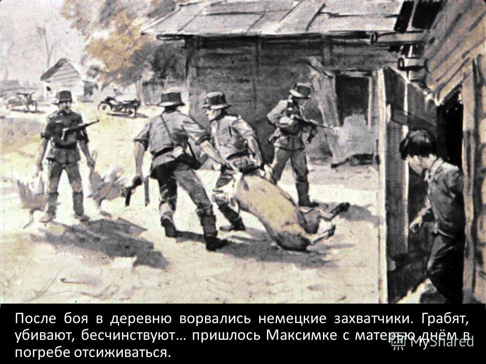 После боя в деревню ворвались немецкие захватчики. Грабят, убивают, бесчинствуют… пришлось Максимке с матерью днём в погребе отсиживаться.