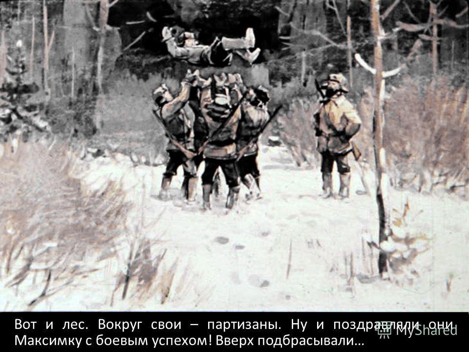 Вот и лес. Вокруг свои – партизаны. Ну и поздравляли они Максимку с боевым успехом! Вверх подбрасывали…