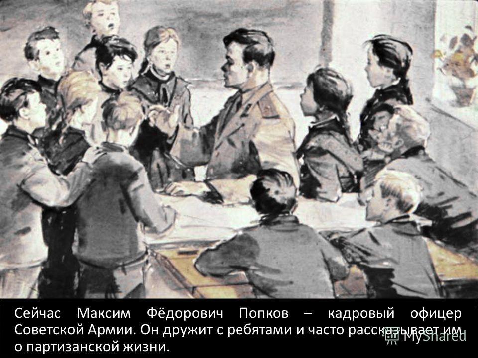 Сейчас Максим Фёдорович Попков – кадровый офицер Советской Армии. Он дружит с ребятами и часто рассказывает им о партизанской жизни.