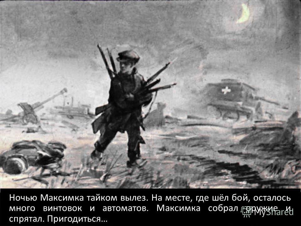 Ночью Максимка тайком вылез. На месте, где шёл бой, осталось много винтовок и автоматов. Максимка собрал оружие и спрятал. Пригодиться…