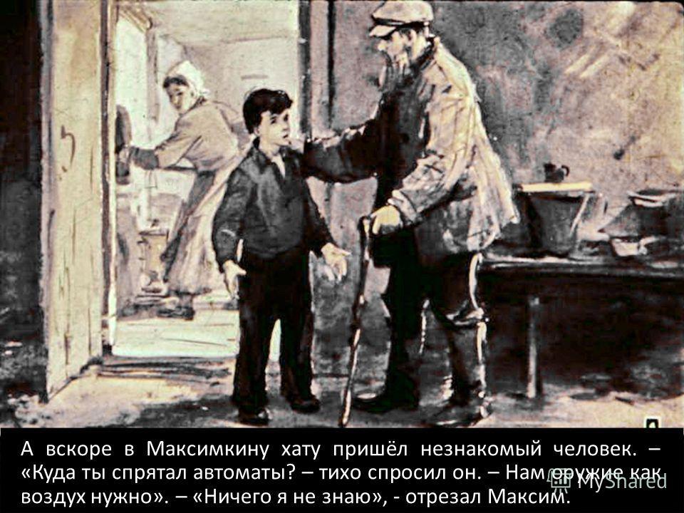А вскоре в Максимкину хату пришёл незнакомый человек. – «Куда ты спрятал автоматы? – тихо спросил он. – Нам оружие как воздух нужно». – «Ничего я не знаю», - отрезал Максим.