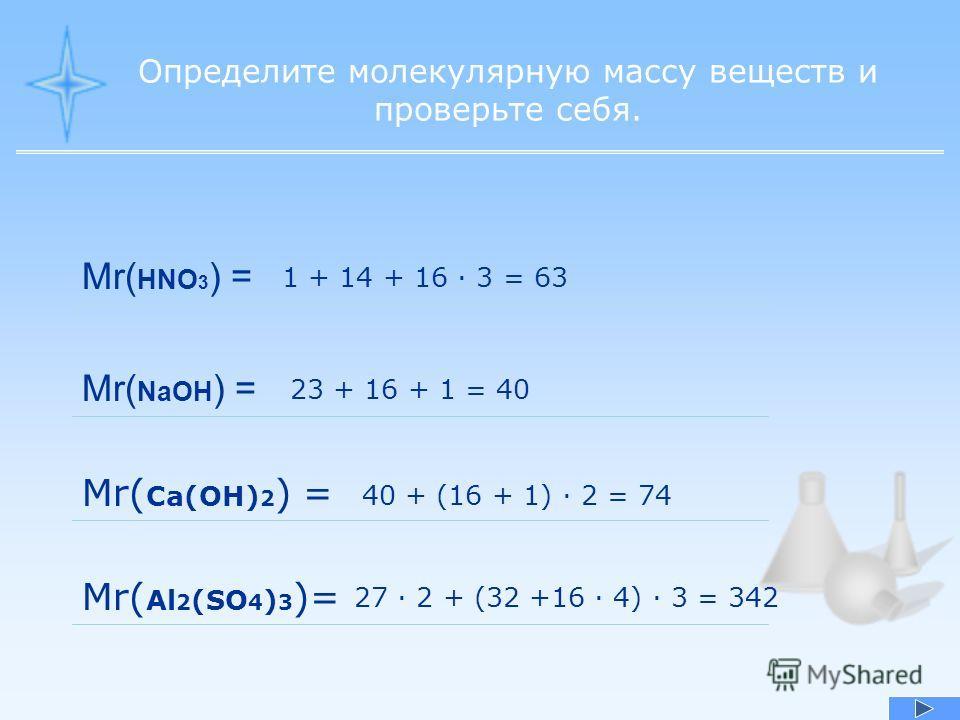 Определите молекулярную массу веществ и проверьте себя. Mr( HNO 3 ) = 1 + 14 + 16 · 3 = 63 Mr( NaOH ) = 23 + 16 + 1 = 40 Mr( Ca(OH) 2 ) = Mr( Al 2 (SO 4 ) 3 )= 40 + (16 + 1) · 2 = 74 27 · 2 + (32 +16 · 4) · 3 = 342