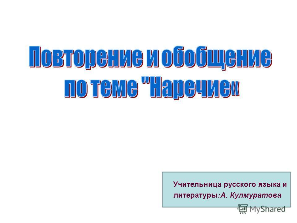 Учительница русского языка и литературы:А. Кулмуратова