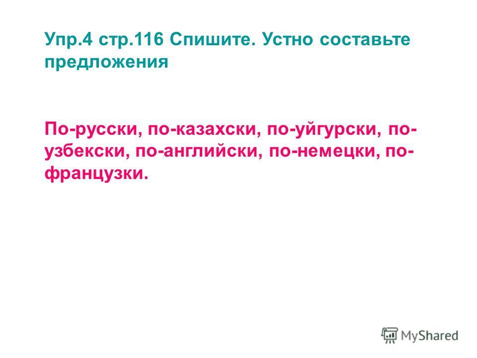 Упр.4 стр.116 Спишите. Устно составьте предложения По-русски, по-казахски, по-уйгурски, по- узбекски, по-английски, по-немецки, по- французки.