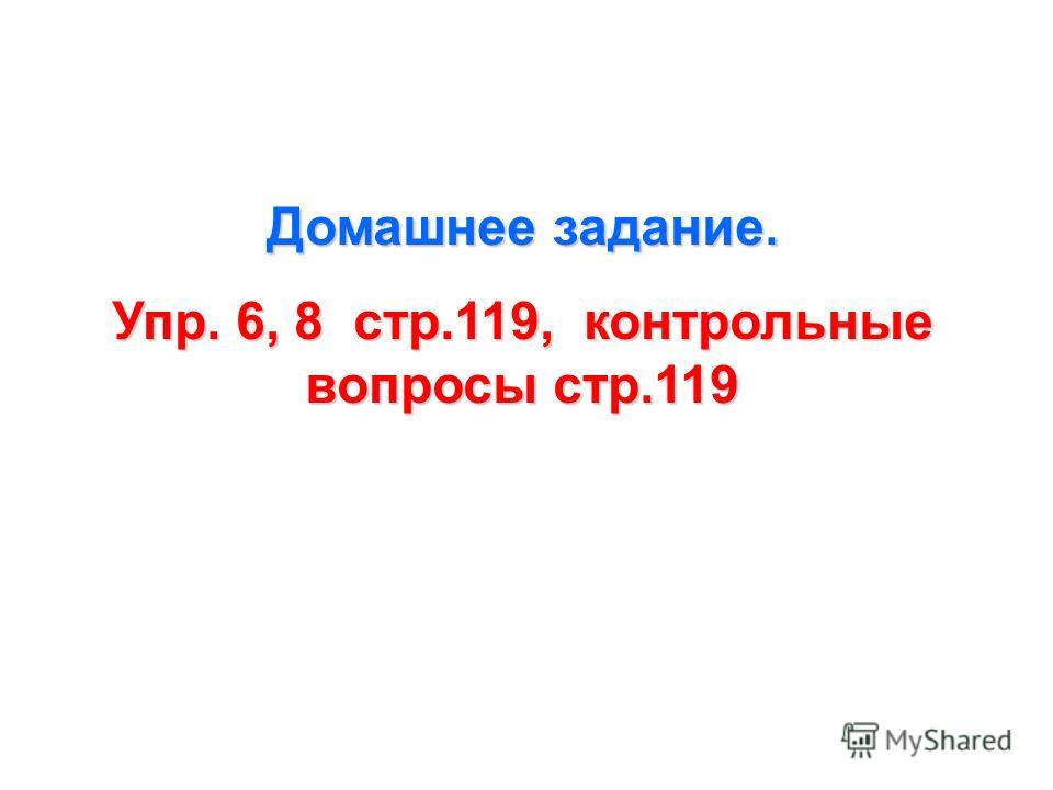 Домашнее задание. Упр. 6, 8 стр.119, контрольные вопросы стр.119