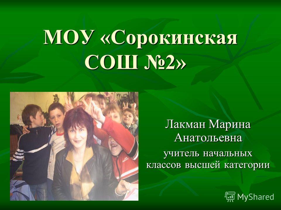 МОУ «Сорокинская СОШ 2» Лакман Марина Анатольевна учитель начальных классов высшей категории