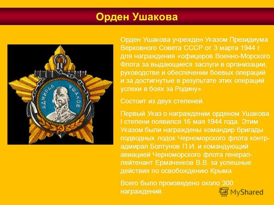 Орден Ушакова учрежден Указом Президиума Верховного Совета СССР от 3 марта 1944 г. для награждения «офицеров Военно-Морского Флота за выдающиеся заслуги в организации, руководстве и обеспечении боевых операций и за достигнутые в результате этих опера