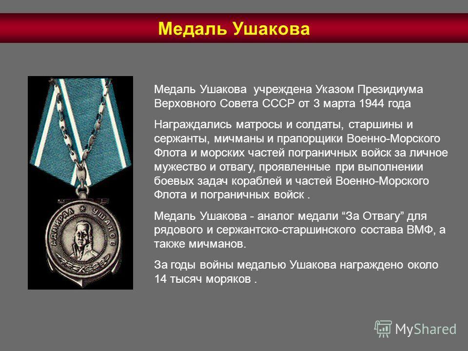 Медаль Ушакова учреждена Указом Президиума Верховного Совета СССР от 3 марта 1944 года Награждались матросы и солдаты, старшины и сержанты, мичманы и прапорщики Военно-Морского Флота и морских частей пограничных войск за личное мужество и отвагу, про