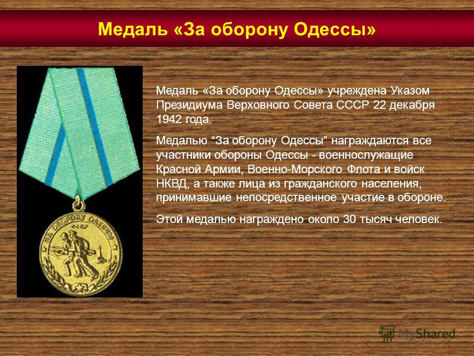 Медаль «За оборону Одессы» Медаль «За оборону Одессы» учреждена Указом Президиума Верховного Совета СССР 22 декабря 1942 года. Медалью За оборону Одессы награждаются все участники обороны Одессы - военнослужащие Красной Армии, Военно-Морского Флота и