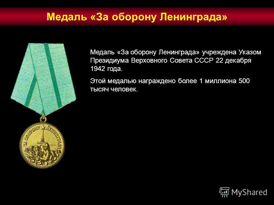 Медаль «За оборону Ленинграда» учреждена Указом Президиума Верховного Совета СССР 22 декабря 1942 года. Этой медалью награждено более 1 миллиона 500 тысяч человек. Медаль «За оборону Ленинграда»