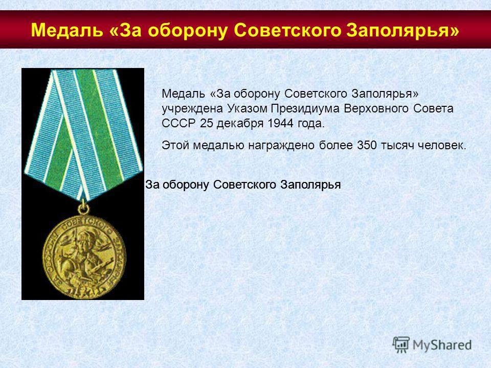 Медаль «За оборону Советского Заполярья» учреждена Указом Президиума Верховного Совета СССР 25 декабря 1944 года. Этой медалью награждено более 350 тысяч человек. За оборону Советского Заполярья Медаль «За оборону Советского Заполярья»