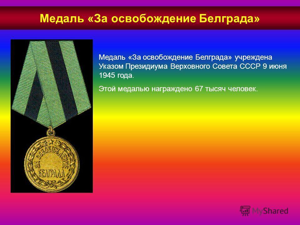 Медаль «За освобождение Белграда» учреждена Указом Президиума Верховного Совета СССР 9 июня 1945 года. Этой медалью награждено 67 тысяч человек. Медаль «За освобождение Белграда»