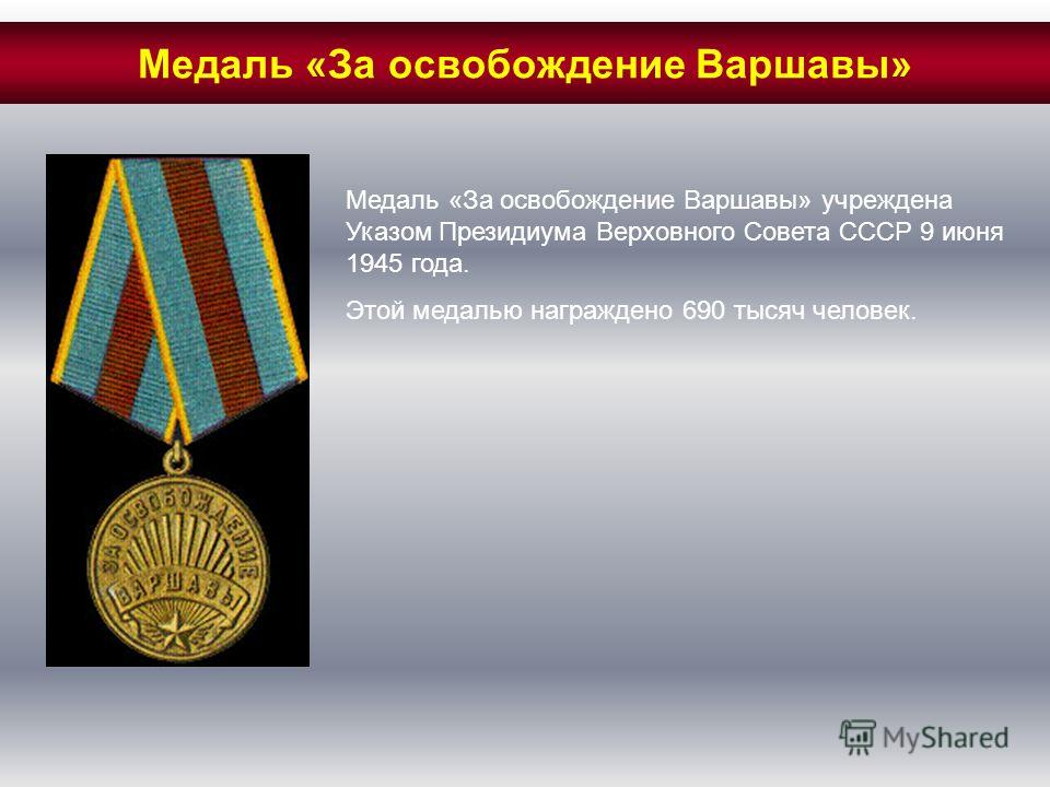 Медаль «За освобождение Варшавы» учреждена Указом Президиума Верховного Совета СССР 9 июня 1945 года. Этой медалью награждено 690 тысяч человек. Медаль «За освобождение Варшавы»