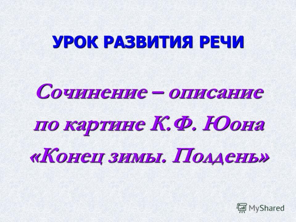 УРОК РАЗВИТИЯ РЕЧИ Сочинение – описание по картине К.Ф. Юона «Конец зимы. Полдень»