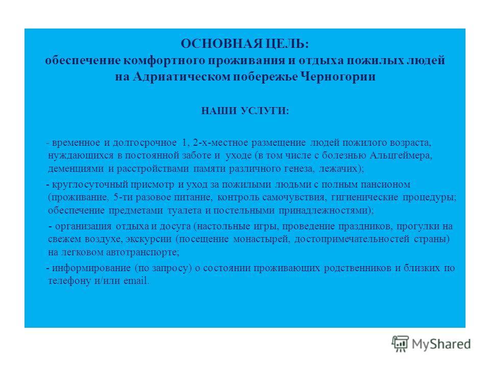 ОСНОВНАЯ ЦЕЛЬ: обеспечение комфортного проживания и отдыха пожилых людей на Адриатическом побережье Черногории НАШИ УСЛУГИ: - временное и долгосрочное 1, 2-х-местное размещение людей пожилого возраста, нуждающихся в постоянной заботе и уходе (в том ч