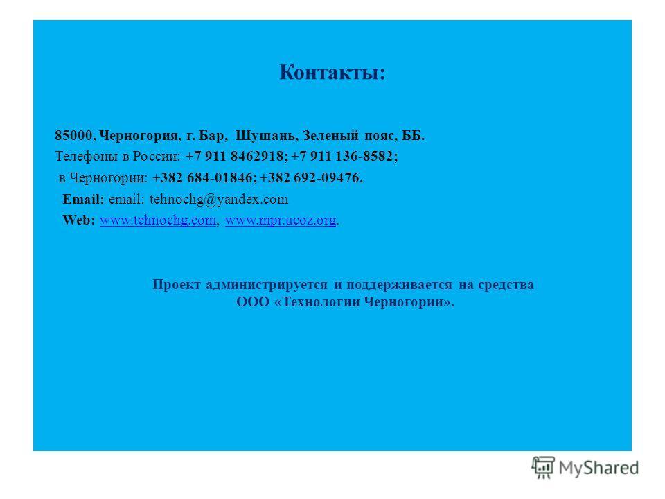 Контакты: 85000, Черногория, г. Бар, Шушань, Зеленый пояс, ББ. Телефоны в России: +7 911 8462918; +7 911 136-8582; в Черногории: +382 684-01846; +382 692-09476. Email: email: tehnochg@yandex.com Web: www.tehnochg.com, www.mpr.ucoz.org.www.tehnochg.co