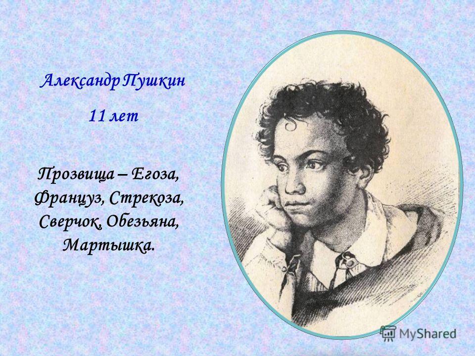 Александр Пушкин 11 лет Прозвища – Егоза, Француз, Стрекоза, Сверчок, Обезьяна, Мартышка.
