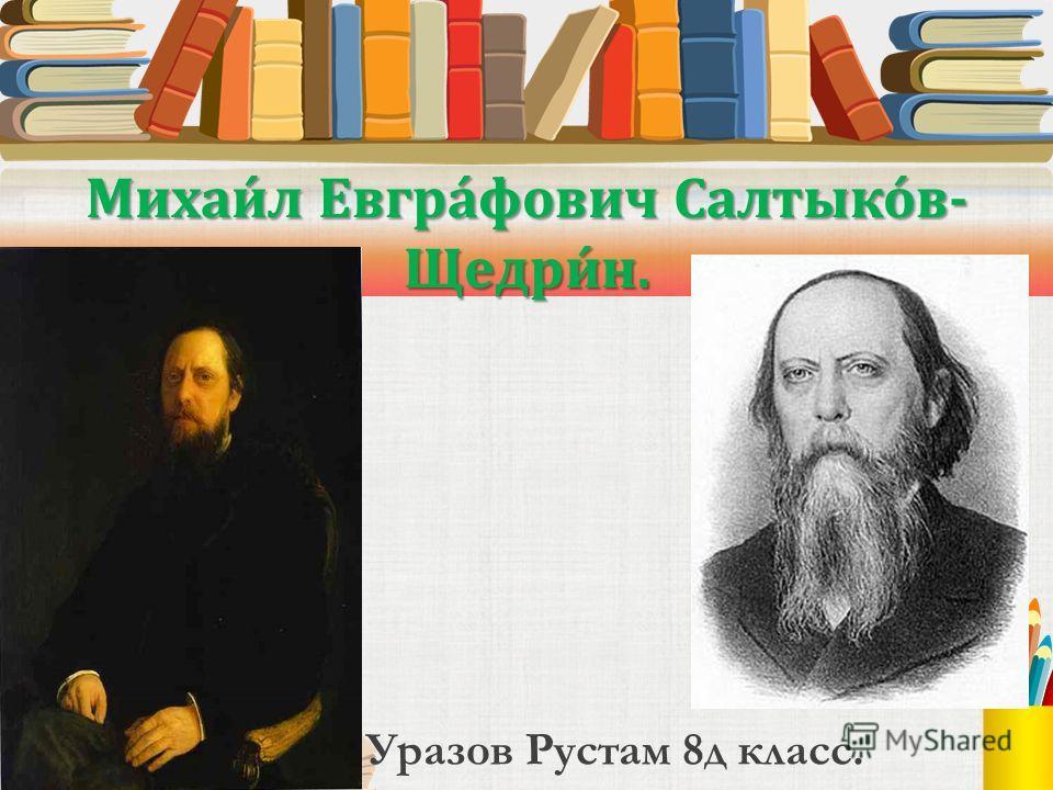 Михаи́л Евгра́фович Салтыко́в- Щедри́н. Уразов Рустам 8д класс.